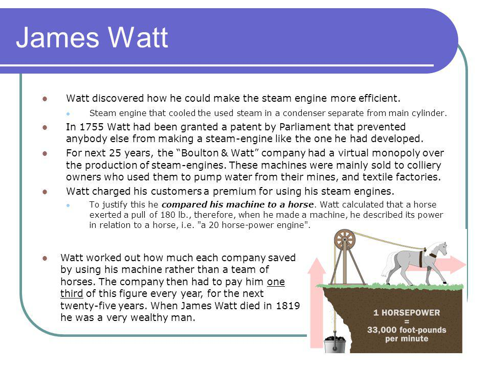 James Watt Watt discovered how he could make the steam engine more efficient. Steam engine that cooled the used steam in a condenser separate from mai