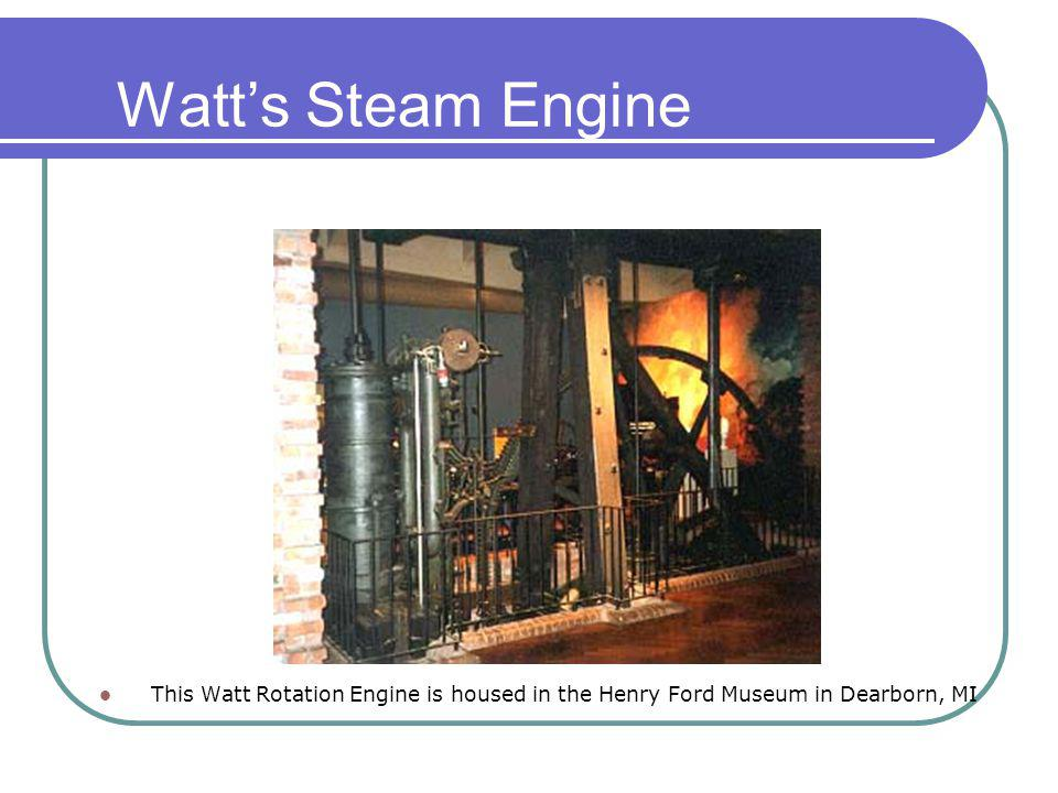 Watts Steam Engine This Watt Rotation Engine is housed in the Henry Ford Museum in Dearborn, MI