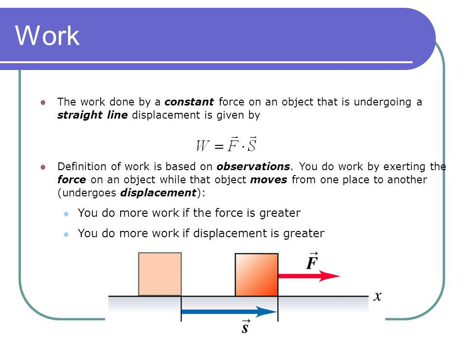 Work The work done by a constant force on an object that is undergoing a straight line displacement is given by Definition of work is based on observa