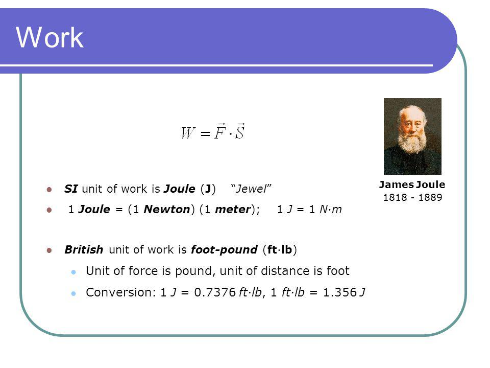 Work SI unit of work is Joule (J) Jewel 1 Joule = (1 Newton) (1 meter); 1 J = 1 N·m British unit of work is foot-pound (ft·lb) Unit of force is pound,