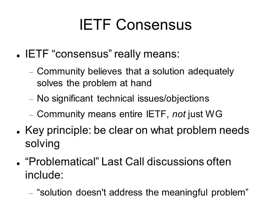 IETF Consensus IETF consensus really means: Community believes that a solution adequately solves the problem at hand No significant technical issues/objections Community means entire IETF, not just WG Key principle: be clear on what problem needs solving Problematical Last Call discussions often include: solution doesn t address the meaningful problem