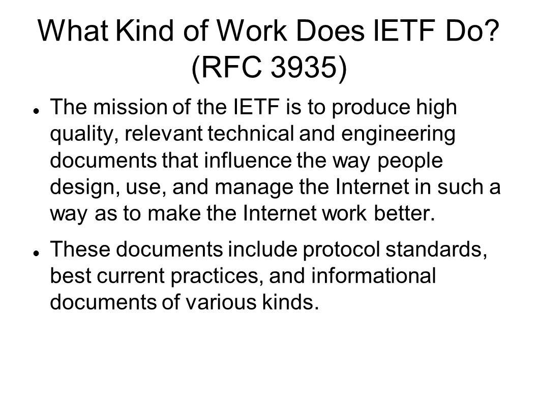 What Kind of Work Does IETF Do? (RFC 3935) The mission of the IETF is to produce high quality, relevant technical and engineering documents that influ