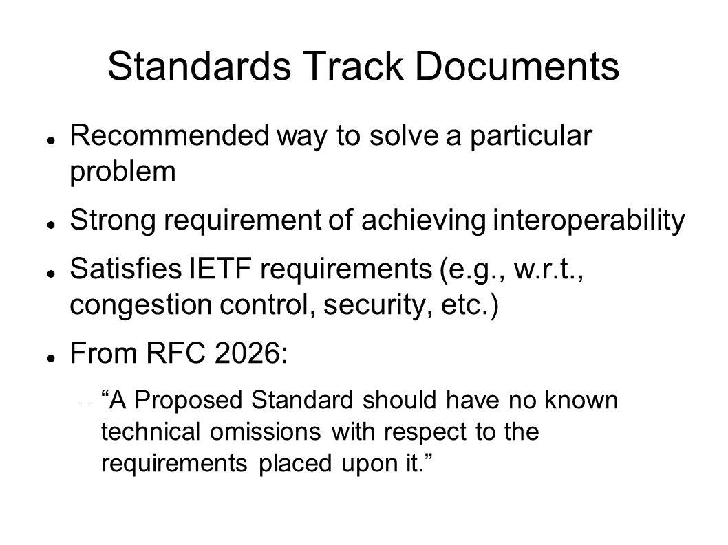 Standards Track Documents Recommended way to solve a particular problem Strong requirement of achieving interoperability Satisfies IETF requirements (e.g., w.r.t., congestion control, security, etc.) From RFC 2026: A Proposed Standard should have no known technical omissions with respect to the requirements placed upon it.