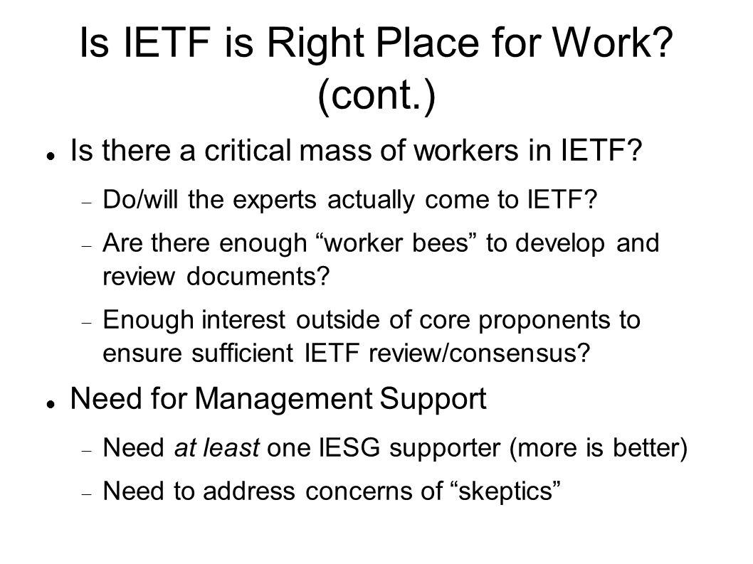 Is IETF is Right Place for Work? (cont.) Is there a critical mass of workers in IETF? Do/will the experts actually come to IETF? Are there enough work