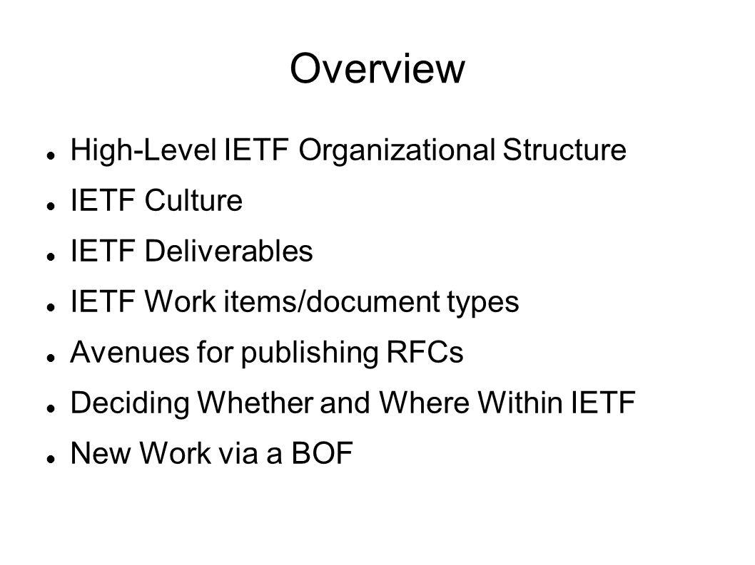 Overview High-Level IETF Organizational Structure IETF Culture IETF Deliverables IETF Work items/document types Avenues for publishing RFCs Deciding W