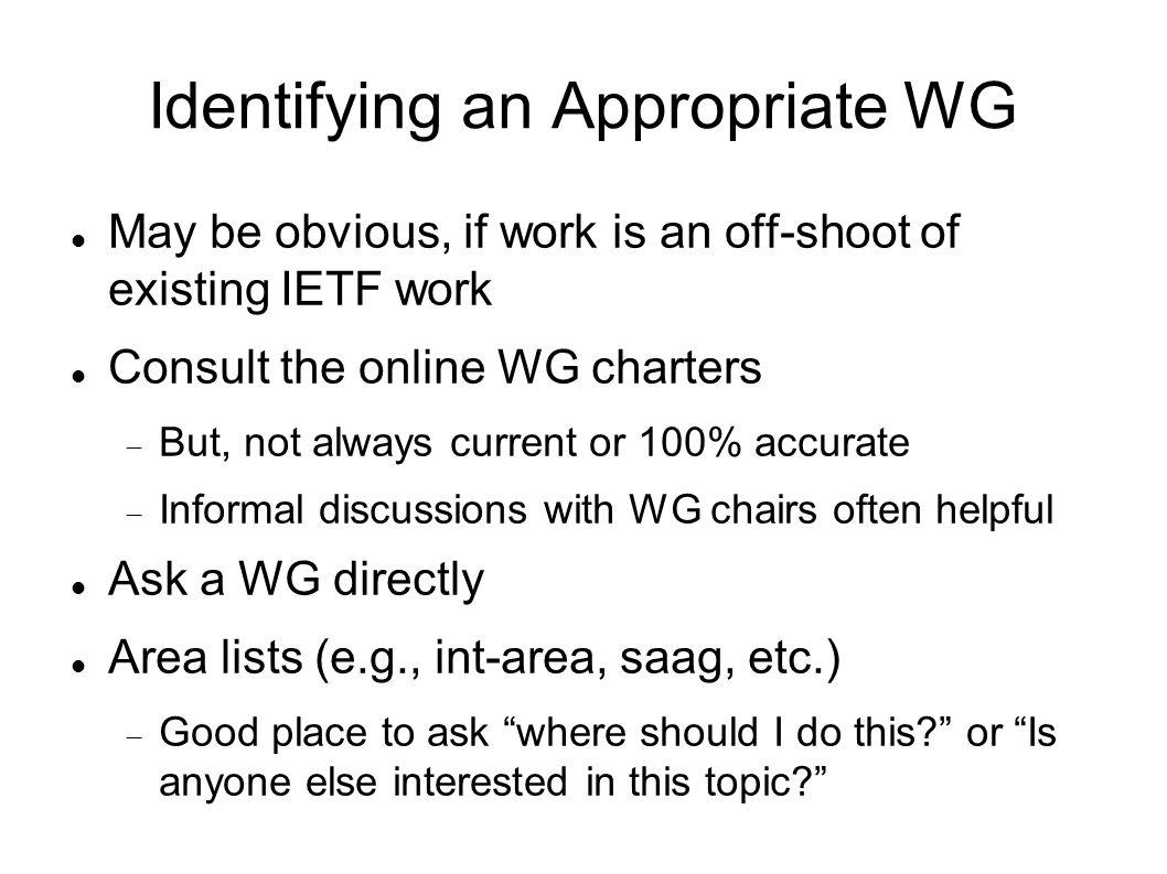 Identifying an Appropriate WG May be obvious, if work is an off-shoot of existing IETF work Consult the online WG charters But, not always current or