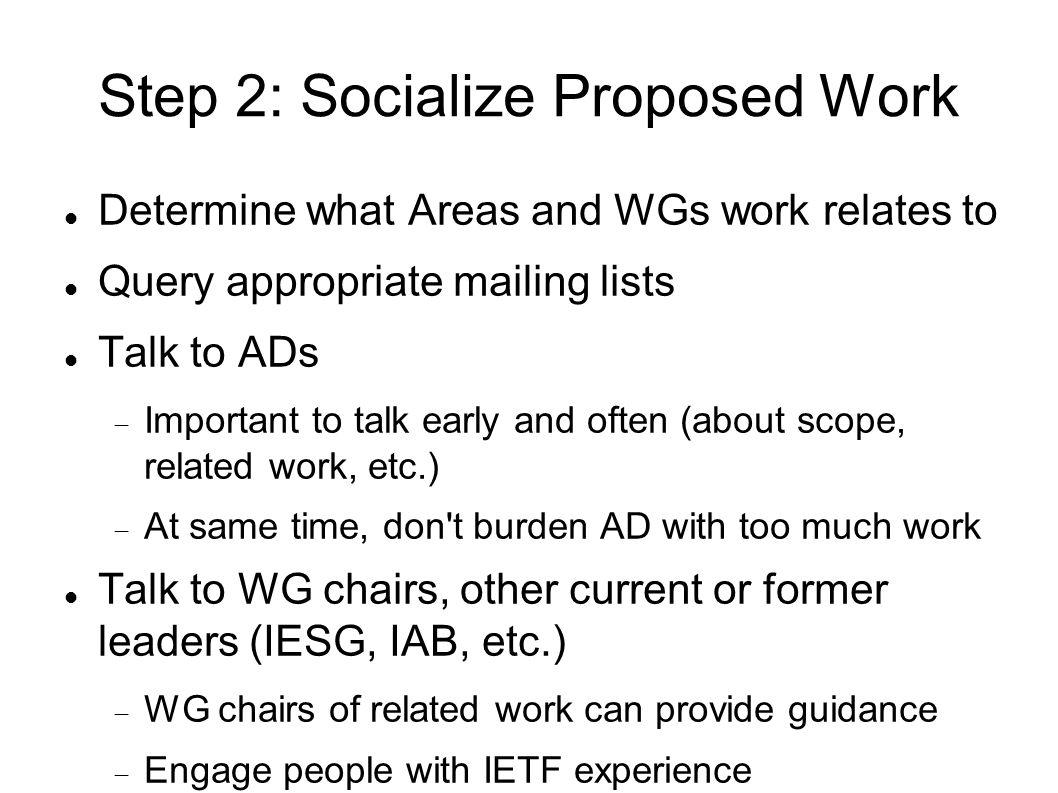 Step 2: Socialize Proposed Work Determine what Areas and WGs work relates to Query appropriate mailing lists Talk to ADs Important to talk early and often (about scope, related work, etc.) At same time, don t burden AD with too much work Talk to WG chairs, other current or former leaders (IESG, IAB, etc.) WG chairs of related work can provide guidance Engage people with IETF experience