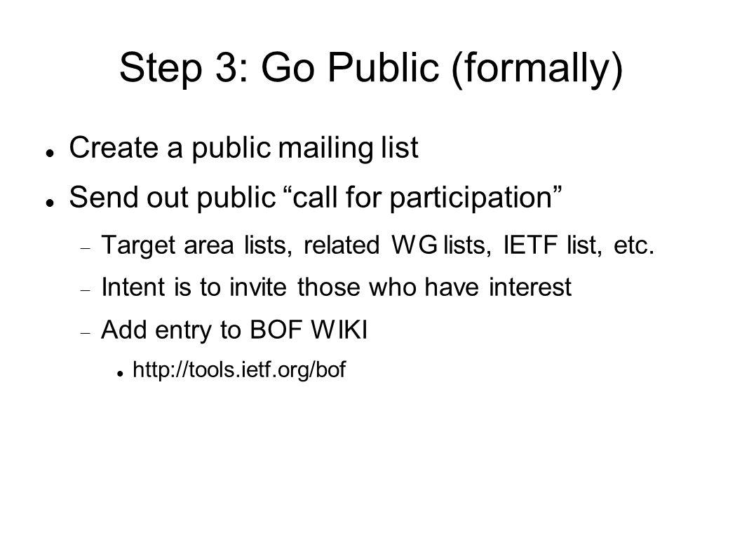 Step 3: Go Public (formally) Create a public mailing list Send out public call for participation Target area lists, related WG lists, IETF list, etc.