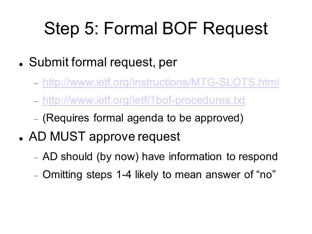 Step 5: Formal BOF Request Submit formal request, per http://www.ietf.org/instructions/MTG-SLOTS.html http://www.ietf.org/ietf/1bof-procedures.txt (Requires formal agenda to be approved) AD MUST approve request AD should (by now) have information to respond Omitting steps 1-4 likely to mean answer of no