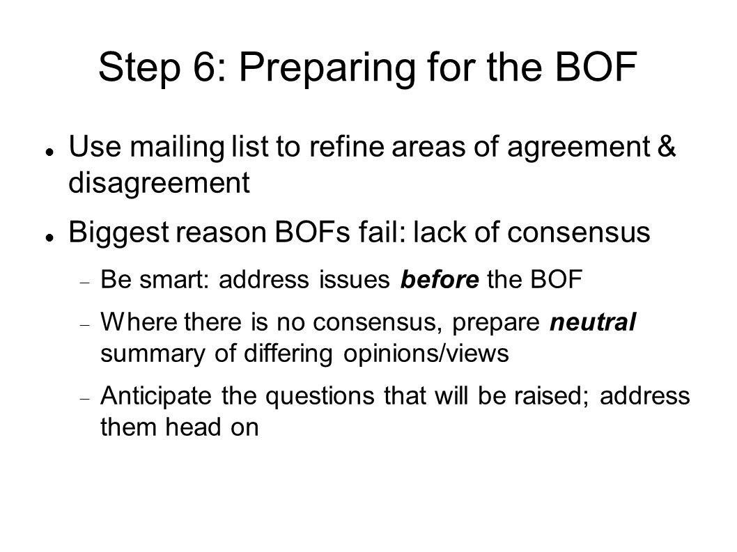 Step 6: Preparing for the BOF Use mailing list to refine areas of agreement & disagreement Biggest reason BOFs fail: lack of consensus Be smart: address issues before the BOF Where there is no consensus, prepare neutral summary of differing opinions/views Anticipate the questions that will be raised; address them head on