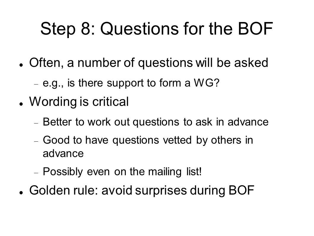 Step 8: Questions for the BOF Often, a number of questions will be asked e.g., is there support to form a WG.