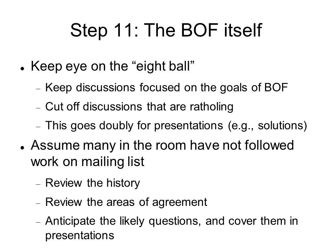 Step 11: The BOF itself Keep eye on the eight ball Keep discussions focused on the goals of BOF Cut off discussions that are ratholing This goes doubly for presentations (e.g., solutions) Assume many in the room have not followed work on mailing list Review the history Review the areas of agreement Anticipate the likely questions, and cover them in presentations