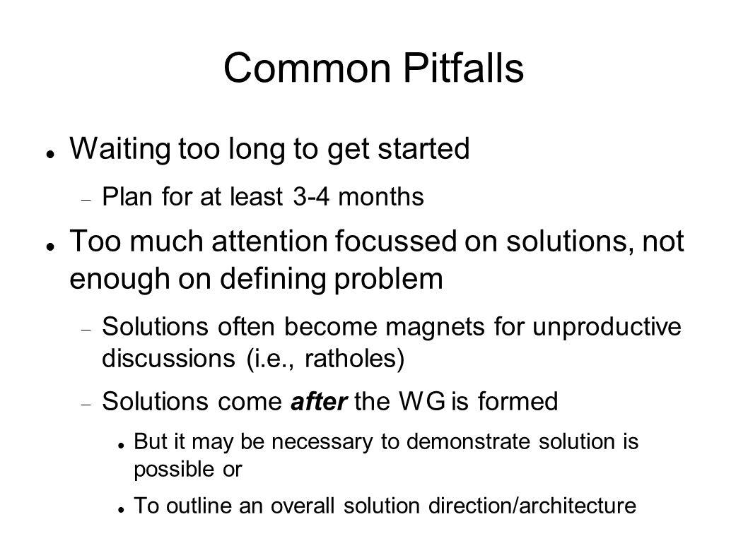 Common Pitfalls Waiting too long to get started Plan for at least 3-4 months Too much attention focussed on solutions, not enough on defining problem Solutions often become magnets for unproductive discussions (i.e., ratholes) Solutions come after the WG is formed But it may be necessary to demonstrate solution is possible or To outline an overall solution direction/architecture