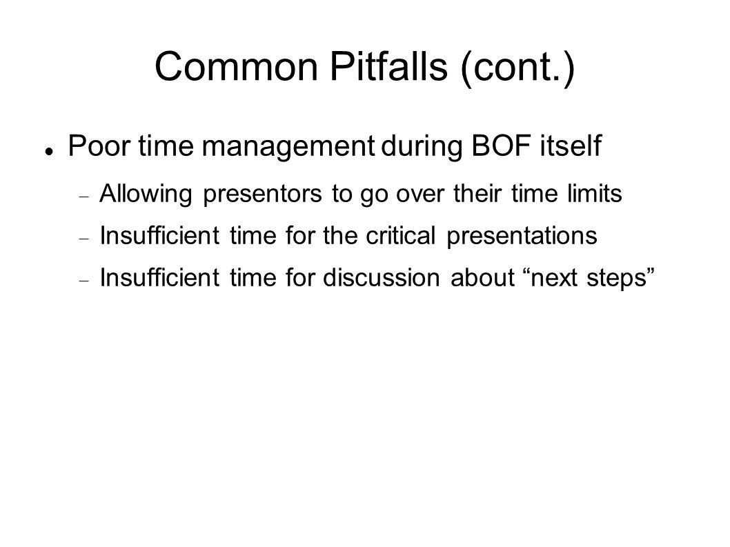 Common Pitfalls (cont.) Poor time management during BOF itself Allowing presentors to go over their time limits Insufficient time for the critical presentations Insufficient time for discussion about next steps