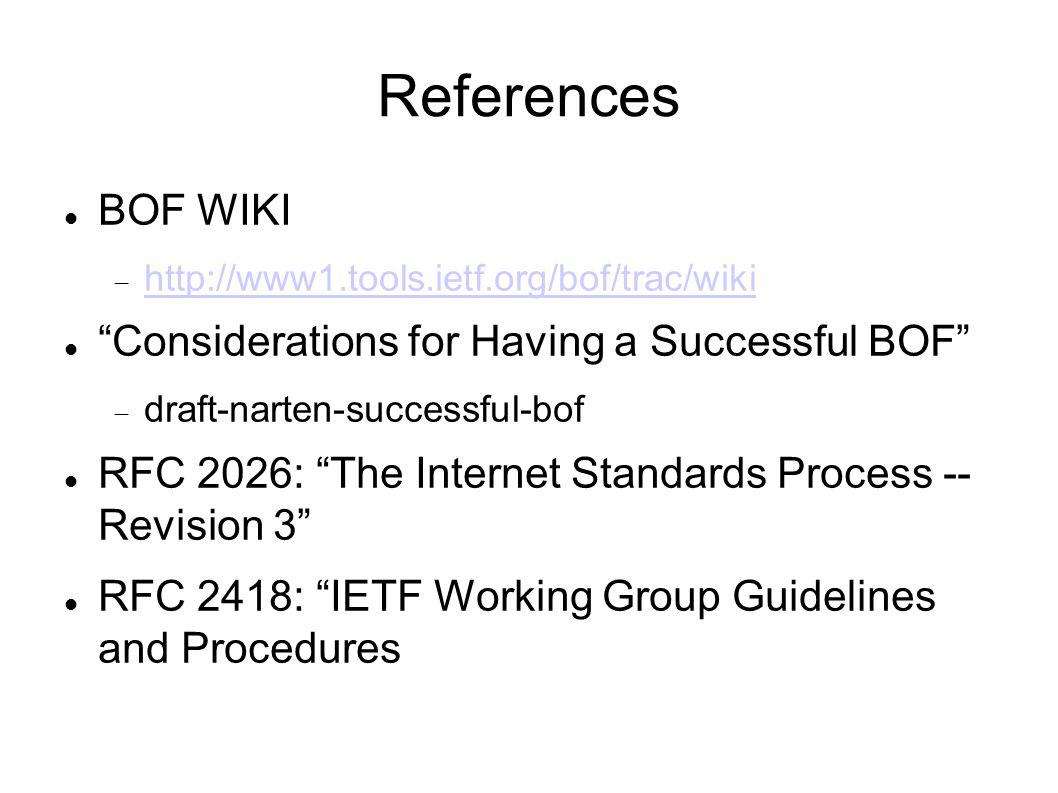 References BOF WIKI http://www1.tools.ietf.org/bof/trac/wiki Considerations for Having a Successful BOF draft-narten-successful-bof RFC 2026: The Internet Standards Process -- Revision 3 RFC 2418: IETF Working Group Guidelines and Procedures