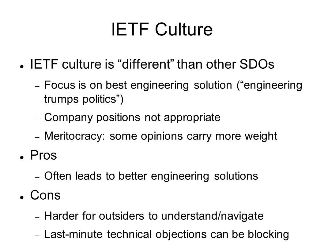 IETF Culture IETF culture is different than other SDOs Focus is on best engineering solution (engineering trumps politics) Company positions not appropriate Meritocracy: some opinions carry more weight Pros Often leads to better engineering solutions Cons Harder for outsiders to understand/navigate Last-minute technical objections can be blocking