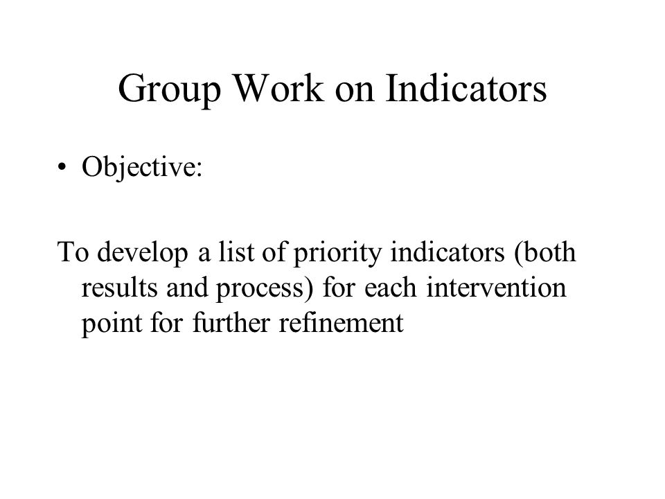 Group Work on Indicators Objective: To develop a list of priority indicators (both results and process) for each intervention point for further refine