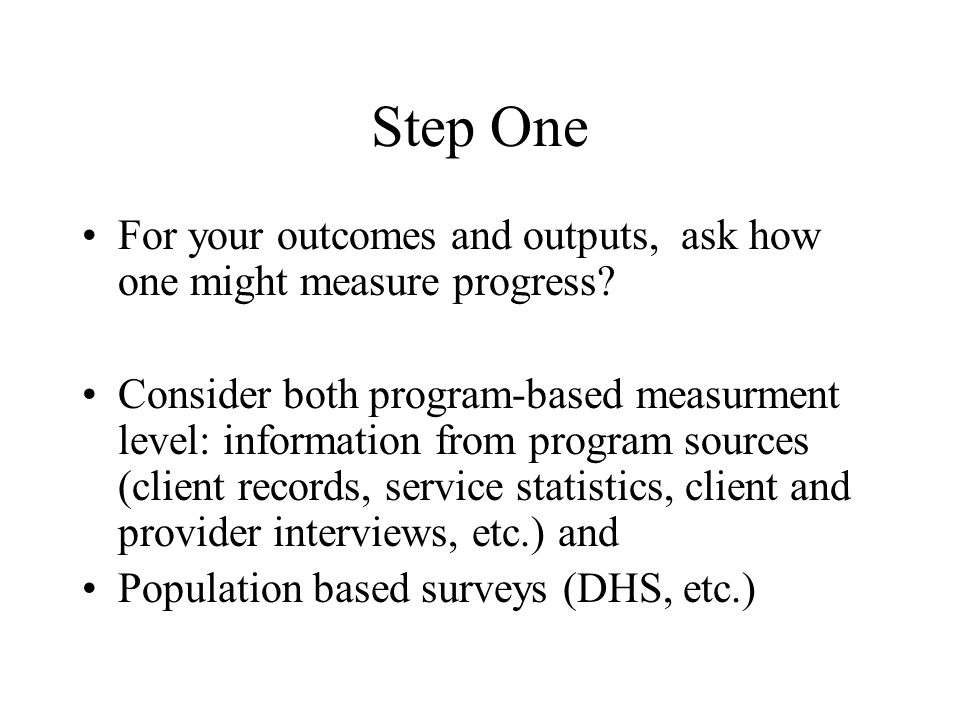 Step One For your outcomes and outputs, ask how one might measure progress.