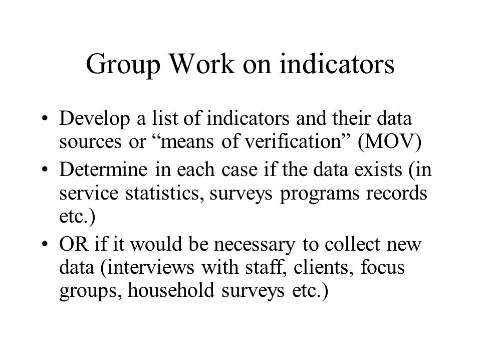 Group Work on indicators Develop a list of indicators and their data sources or means of verification (MOV) Determine in each case if the data exists