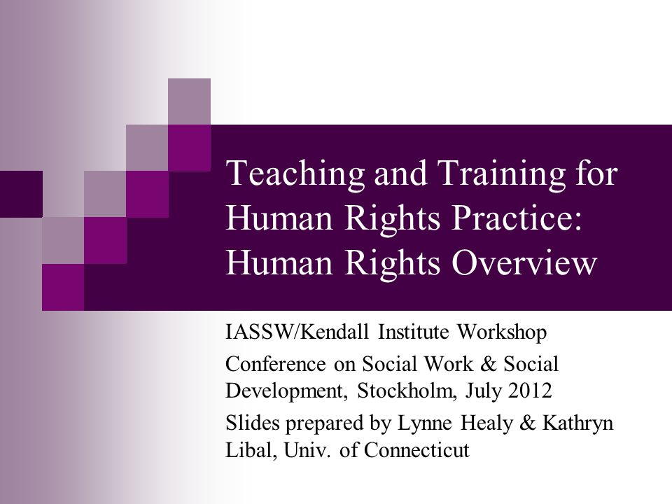 Teaching and Training for Human Rights Practice: Human Rights Overview IASSW/Kendall Institute Workshop Conference on Social Work & Social Development, Stockholm, July 2012 Slides prepared by Lynne Healy & Kathryn Libal, Univ.