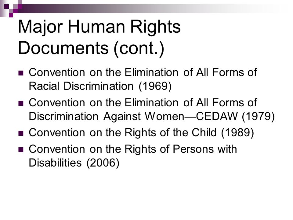 Major Human Rights Documents (cont.) Convention on the Elimination of All Forms of Racial Discrimination (1969) Convention on the Elimination of All Forms of Discrimination Against WomenCEDAW (1979) Convention on the Rights of the Child (1989) Convention on the Rights of Persons with Disabilities (2006)