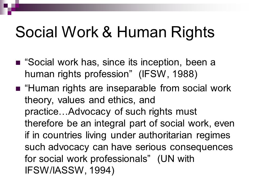 Social Work & Human Rights Social work has, since its inception, been a human rights profession (IFSW, 1988) Human rights are inseparable from social work theory, values and ethics, and practice…Advocacy of such rights must therefore be an integral part of social work, even if in countries living under authoritarian regimes such advocacy can have serious consequences for social work professionals (UN with IFSW/IASSW, 1994)