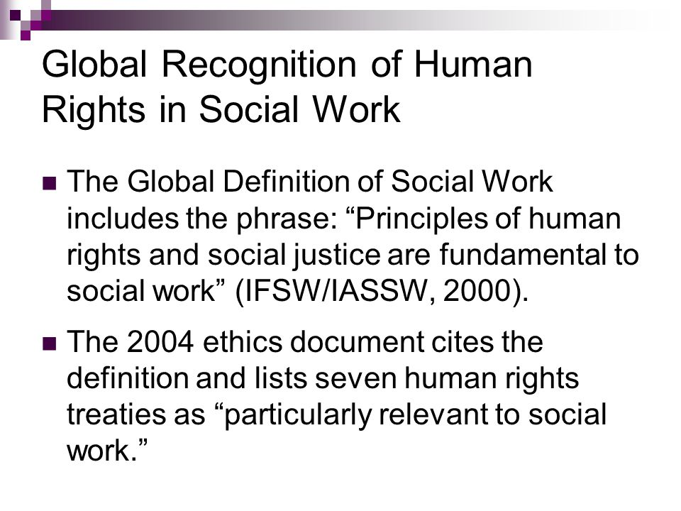 Global Recognition of Human Rights in Social Work The Global Definition of Social Work includes the phrase: Principles of human rights and social justice are fundamental to social work (IFSW/IASSW, 2000).
