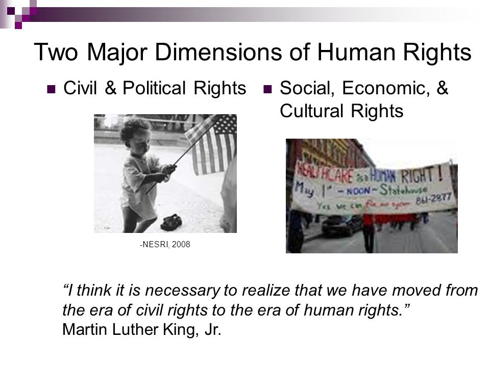 Two Major Dimensions of Human Rights Civil & Political Rights Social, Economic, & Cultural Rights I think it is necessary to realize that we have moved from the era of civil rights to the era of human rights.