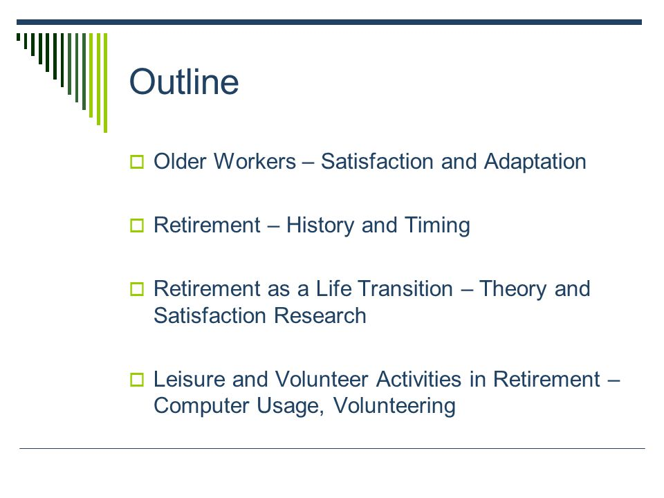 Outline Older Workers – Satisfaction and Adaptation Retirement – History and Timing Retirement as a Life Transition – Theory and Satisfaction Research Leisure and Volunteer Activities in Retirement – Computer Usage, Volunteering