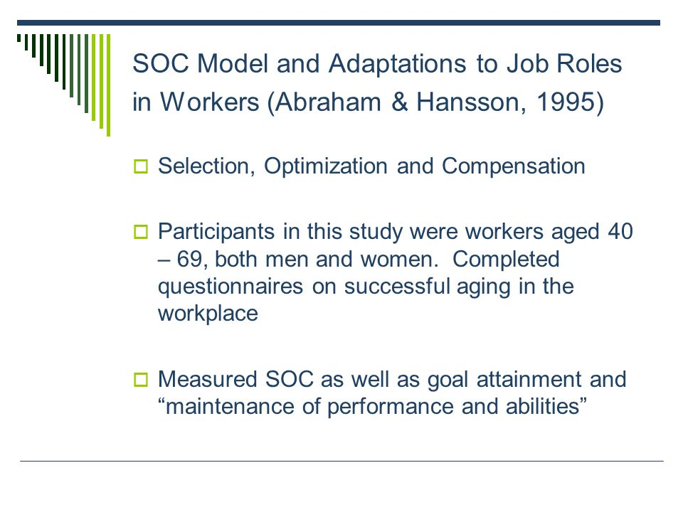 SOC Model and Adaptations to Job Roles in Workers (Abraham & Hansson, 1995) Selection, Optimization and Compensation Participants in this study were workers aged 40 – 69, both men and women.