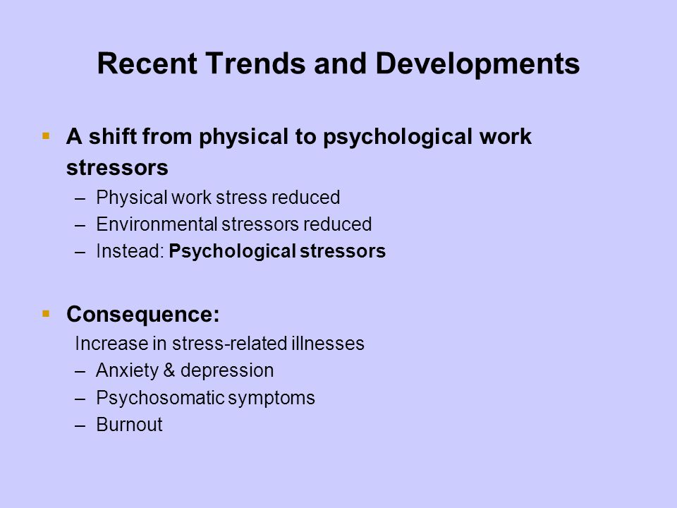 Recent Trends and Developments Stressors and resources at work –Stressors have negative consequences on health –Resources have positive consequences well-being and personal development –Resources buffer against stress –Decrease stressors, increase resources