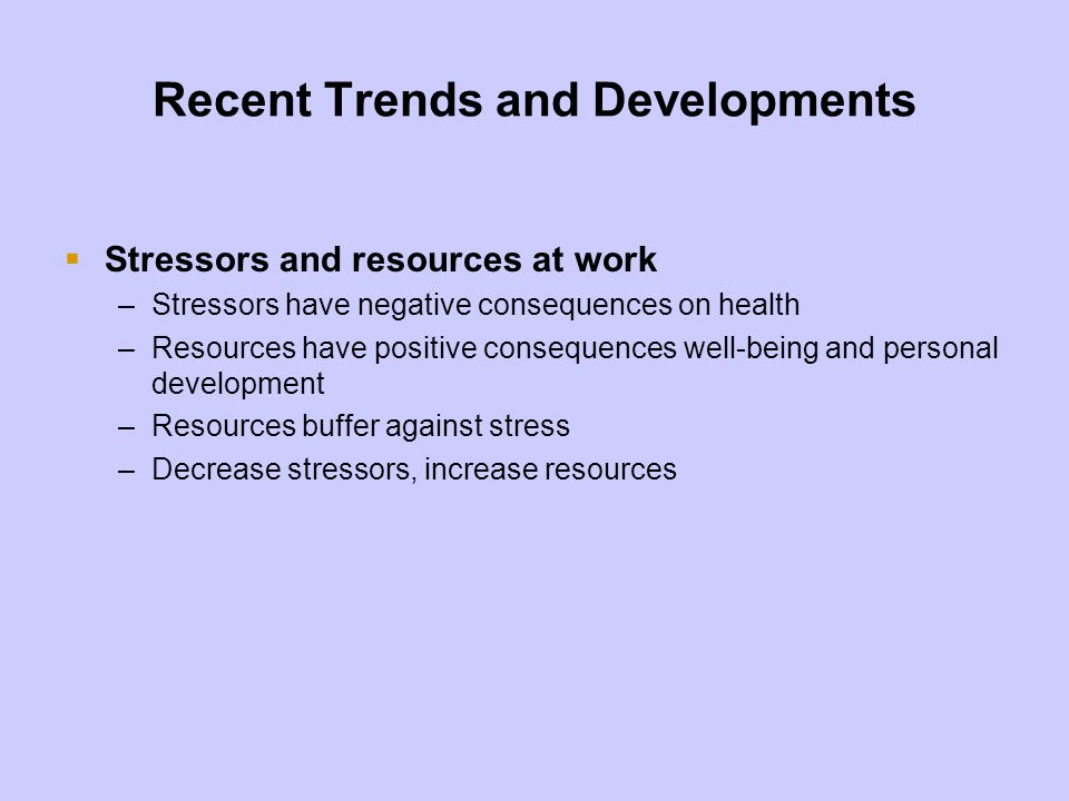 Recent Trends and Developments Stressors and resources at work –Stressors have negative consequences on health –Resources have positive consequences w