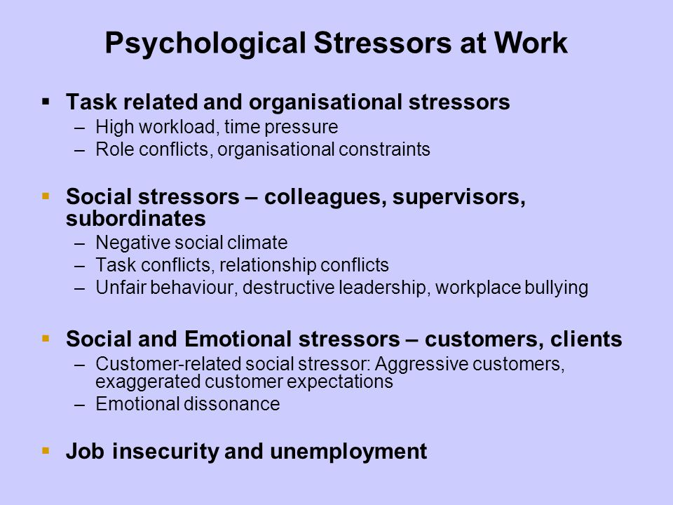 Psychological Stressors at Work Task related and organisational stressors –High workload, time pressure –Role conflicts, organisational constraints So