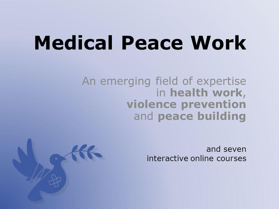 Medical Peace Work An emerging field of expertise in health work, violence prevention and peace building and seven interactive online courses