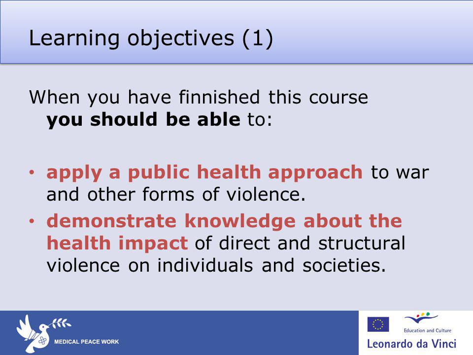 Learning objectives (1) When you have finnished this course you should be able to: apply a public health approach to war and other forms of violence.