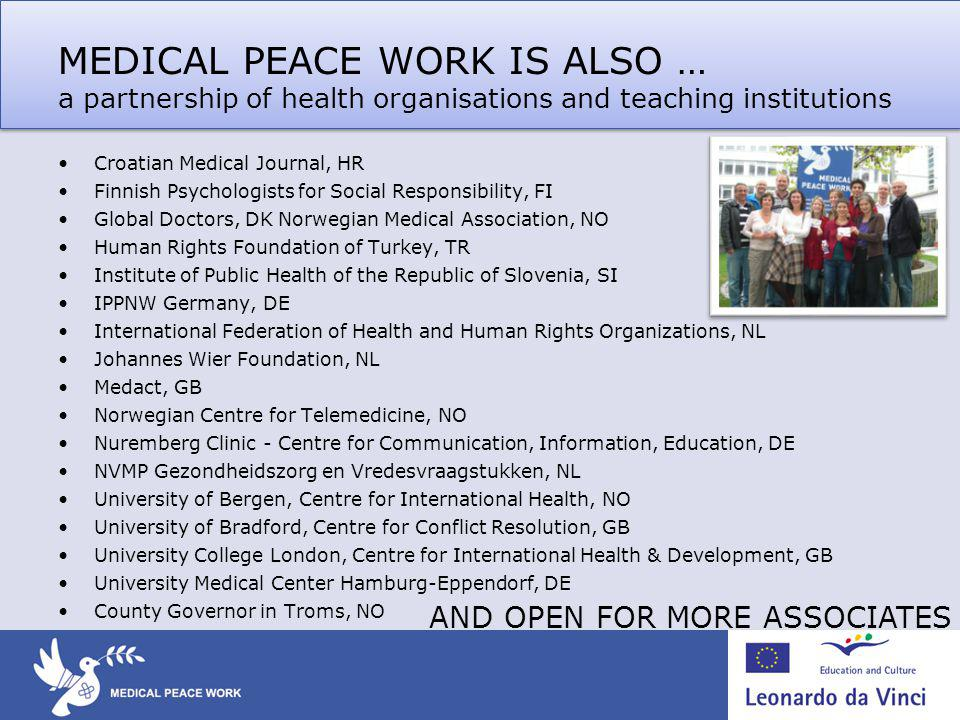 MEDICAL PEACE WORK IS ALSO … a partnership of health organisations and teaching institutions Croatian Medical Journal, HR Finnish Psychologists for Social Responsibility, FI Global Doctors, DK Norwegian Medical Association, NO Human Rights Foundation of Turkey, TR Institute of Public Health of the Republic of Slovenia, SI IPPNW Germany, DE International Federation of Health and Human Rights Organizations, NL Johannes Wier Foundation, NL Medact, GB Norwegian Centre for Telemedicine, NO Nuremberg Clinic - Centre for Communication, Information, Education, DE NVMP Gezondheidszorg en Vredesvraagstukken, NL University of Bergen, Centre for International Health, NO University of Bradford, Centre for Conflict Resolution, GB University College London, Centre for International Health & Development, GB University Medical Center Hamburg-Eppendorf, DE County Governor in Troms, NO AND OPEN FOR MORE ASSOCIATES