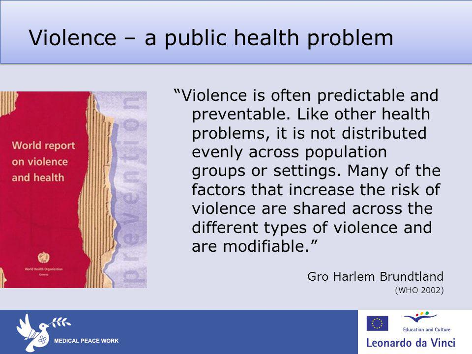 Violence – a public health problem Violence is often predictable and preventable.
