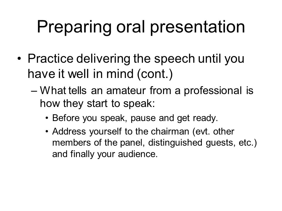 Preparing oral presentation Practice delivering the speech until you have it well in mind (cont.) –What tells an amateur from a professional is how th