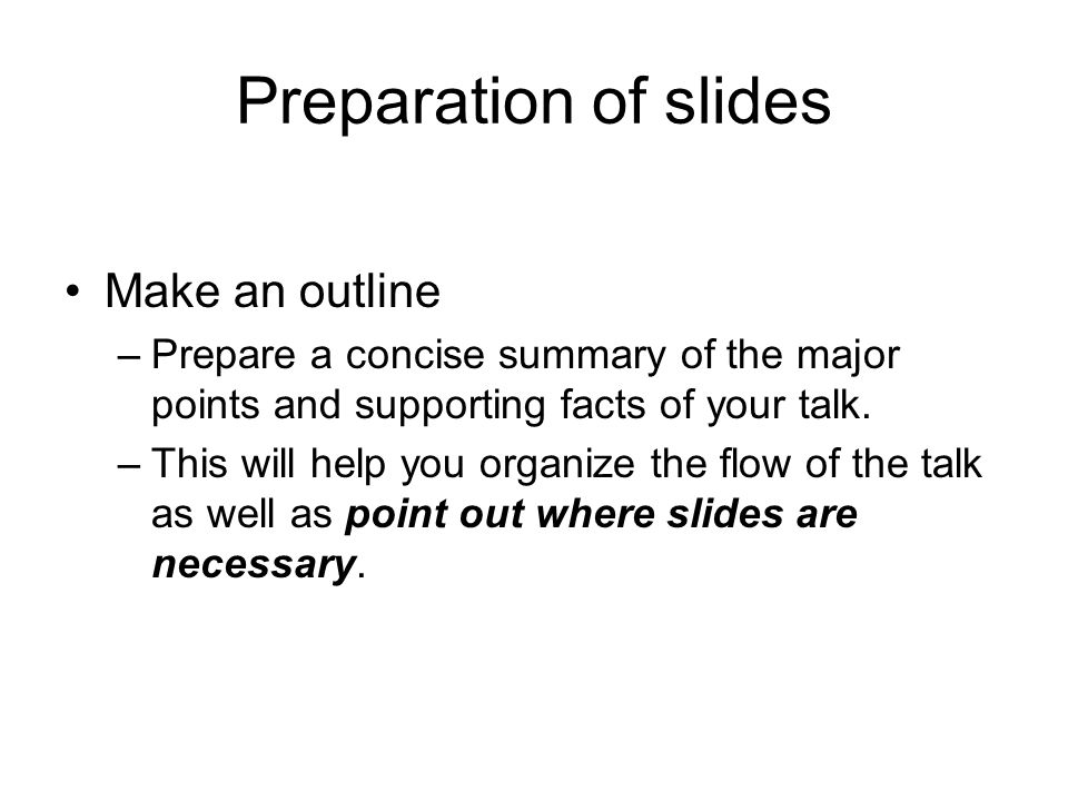 Preparation of slides Make an outline –Prepare a concise summary of the major points and supporting facts of your talk. –This will help you organize t