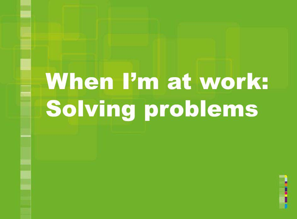 When Im at work: Solving problems