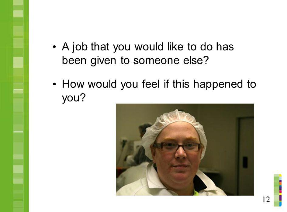 A job that you would like to do has been given to someone else? How would you feel if this happened to you? 12
