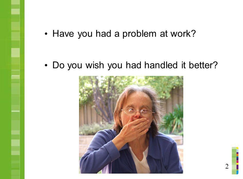 Have you had a problem at work? Do you wish you had handled it better? 2