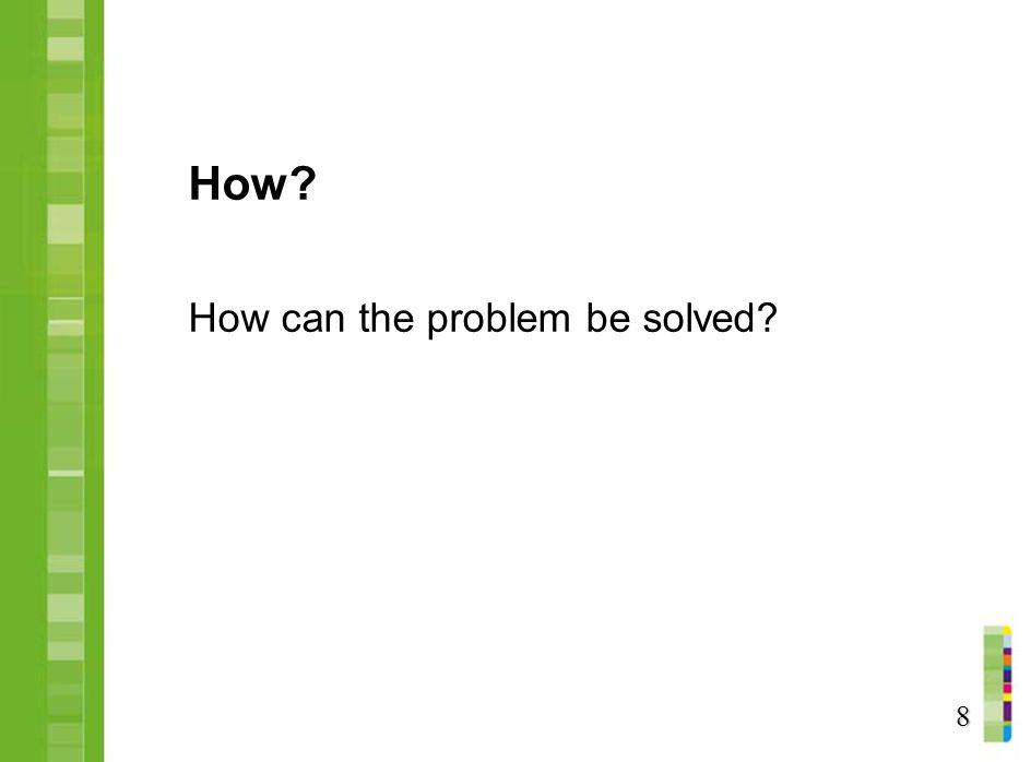 How? How can the problem be solved? 8