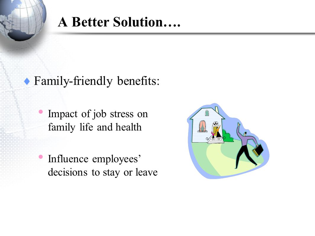 A Better Solution…. Family-friendly benefits: Impact of job stress on family life and health Influence employees decisions to stay or leave