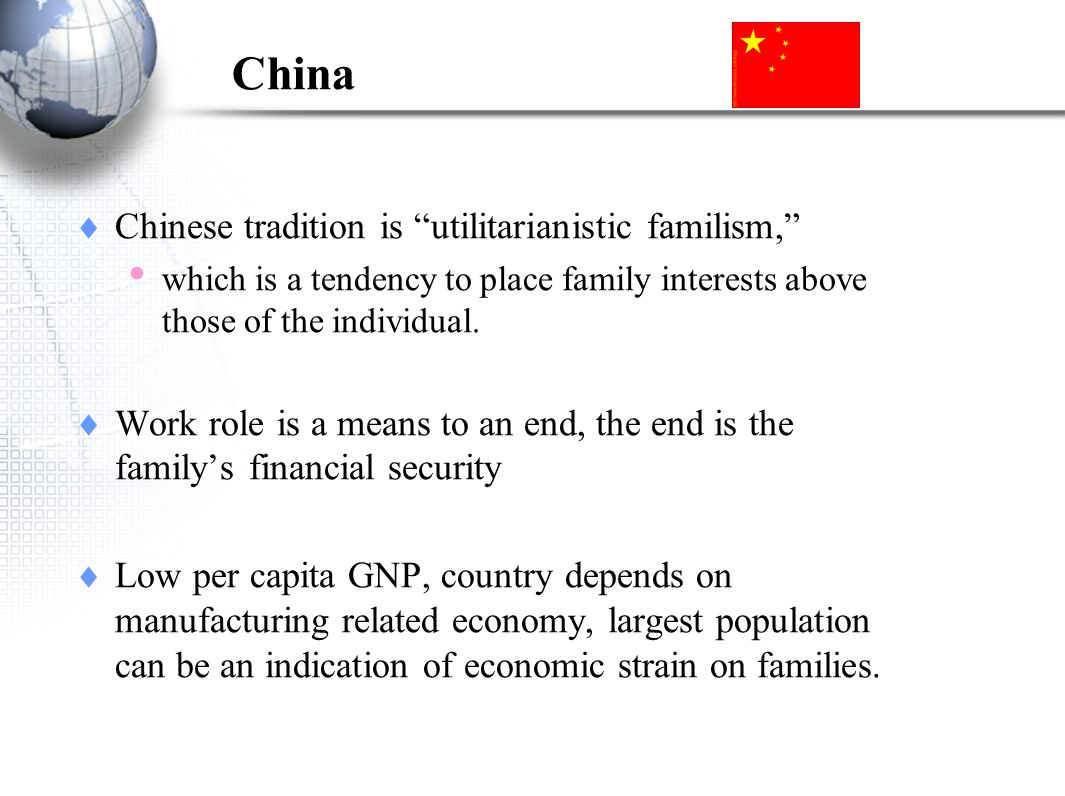 China Chinese tradition is utilitarianistic familism, which is a tendency to place family interests above those of the individual.
