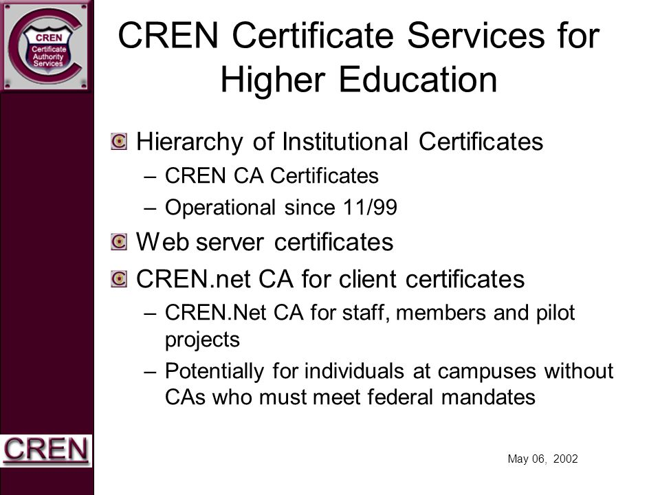 May 06, 2002 CREN Certificate Services for Higher Education Hierarchy of Institutional Certificates –CREN CA Certificates –Operational since 11/99 Web