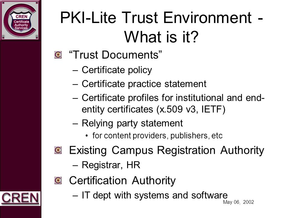 May 06, 2002 PKI-Lite Trust Environment - What is it? Trust Documents –Certificate policy –Certificate practice statement –Certificate profiles for in