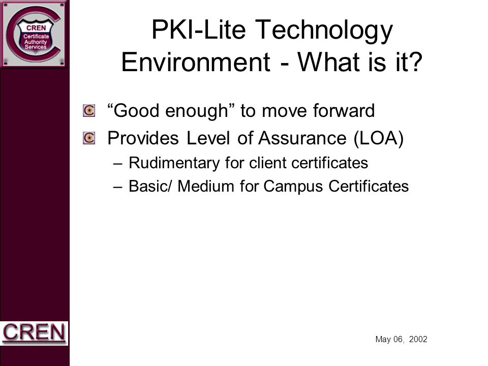 May 06, 2002 PKI-Lite Technology Environment - What is it? Good enough to move forward Provides Level of Assurance (LOA) –Rudimentary for client certi