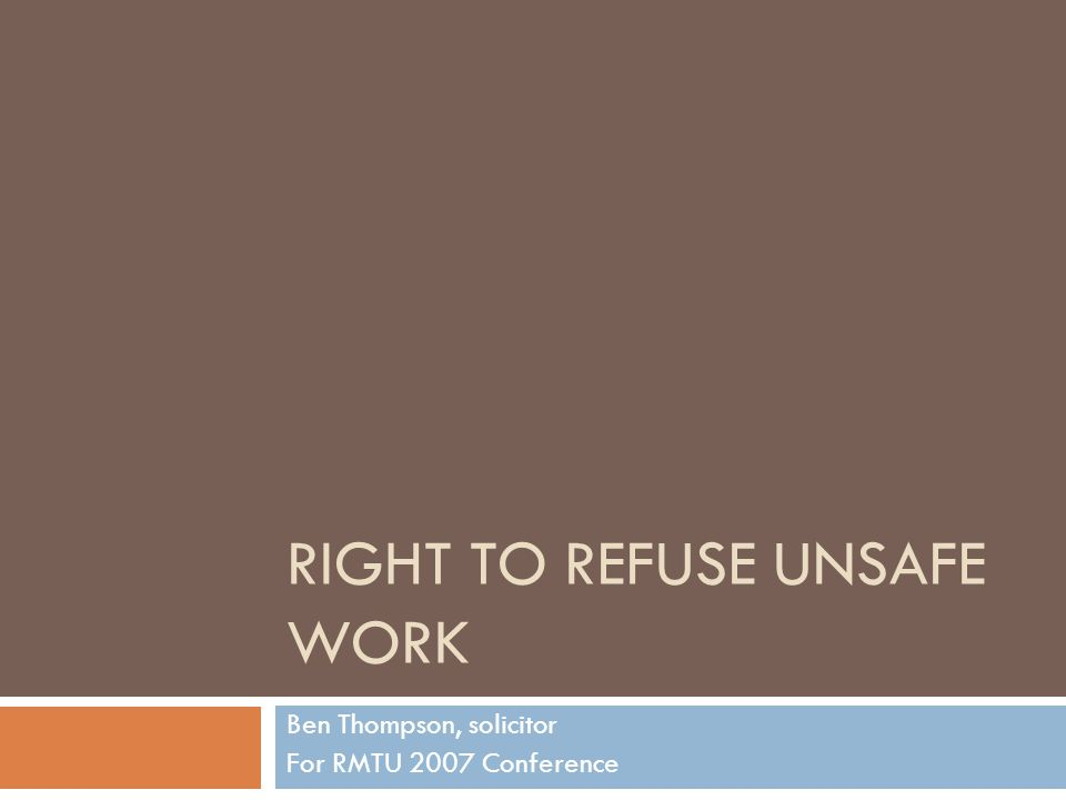 RIGHT TO REFUSE UNSAFE WORK Ben Thompson, solicitor For RMTU 2007 Conference