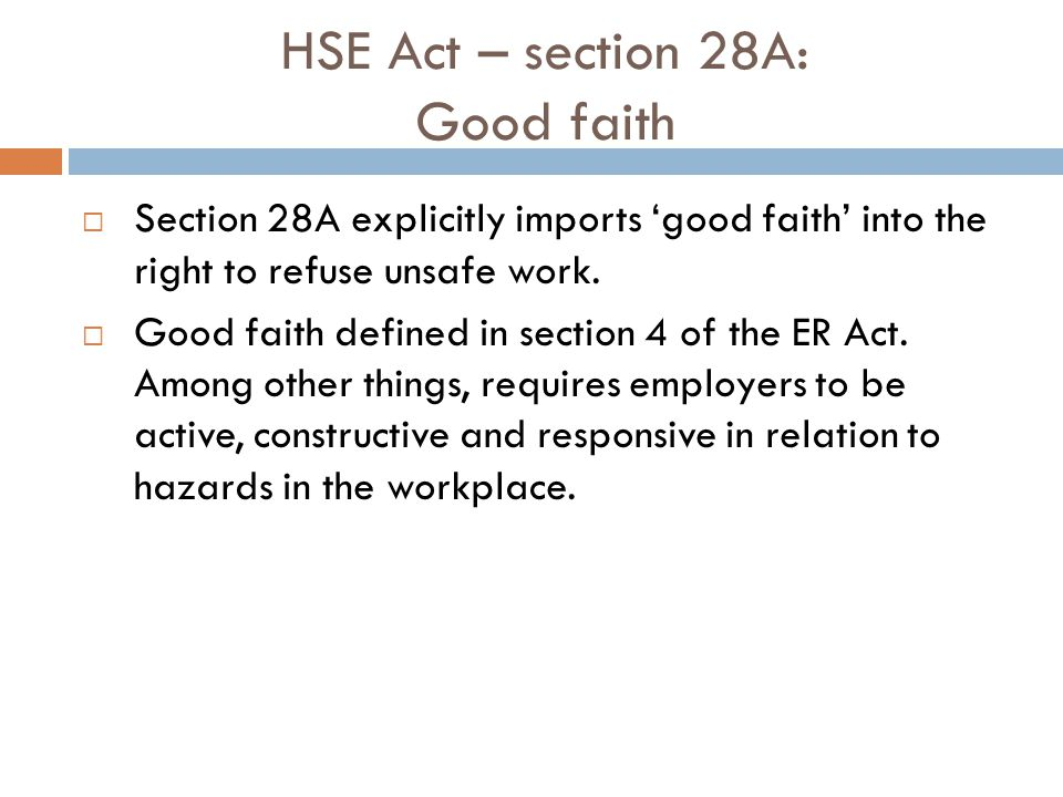 HSE Act – section 28A: Good faith Section 28A explicitly imports good faith into the right to refuse unsafe work. Good faith defined in section 4 of t